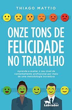 eBook_Onze tons de felicidade no trabalho: Aprenda a avaliar o seu nível de contentamento profissional por meio de uma metodologia inovadora